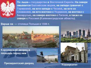 По́льша— государство в Восточной Европе. На севере омывается Балтийским морем