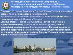 Азербайджа́нская Респу́блика ,Азербайджа́н — государство в восточной части З