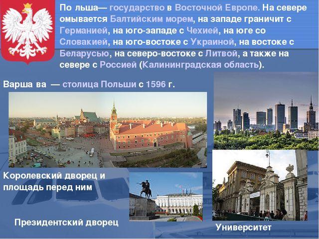 По́льша— государство в Восточной Европе. На севере омывается Балтийским морем...