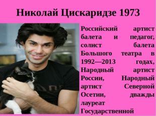 Николай Цискаридзе 1973 Российский артист балета и педагог, солист балета Бол