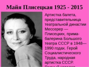 Майя Плисецкая 1925 - 2015 Артистка балета, представительница театральной дин
