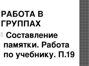 РАБОТА В ГРУППАХ Составление памятки. Работа по учебнику. П.19