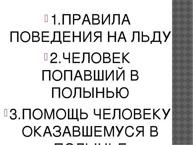 1.ПРАВИЛА ПОВЕДЕНИЯ НА ЛЬДУ 2.ЧЕЛОВЕК ПОПАВШИЙ В ПОЛЫНЬЮ 3.ПОМОЩЬ ЧЕЛОВЕКУ О...