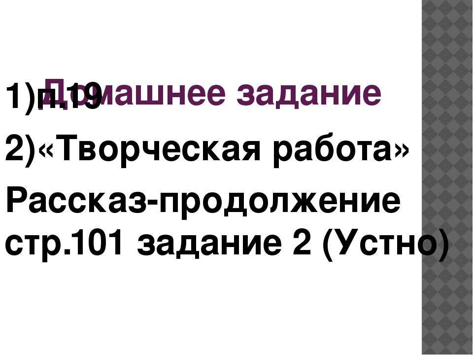 Домашнее задание 1)п.19 2)«Творческая работа» Рассказ-продолжение стр.101 зад...