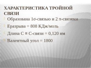 ХАРАКТЕРИСТИКА ТРОЙНОЙ СВЯЗИ Образована 1σ-связью и 2 π-связями Еразрыва = 80