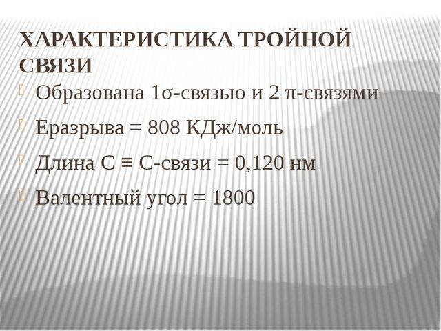 ХАРАКТЕРИСТИКА ТРОЙНОЙ СВЯЗИ Образована 1σ-связью и 2 π-связями Еразрыва = 80...