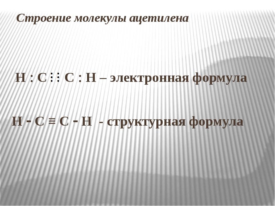 Строение молекулы ацетилена Н  С С  Н – электронная формула Н  С ≡ С  Н -...