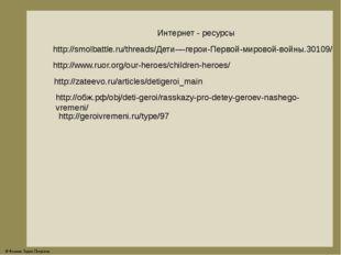 Интернет - ресурсы http://smolbattle.ru/threads/Дети-–-герои-Первой-мировой-в