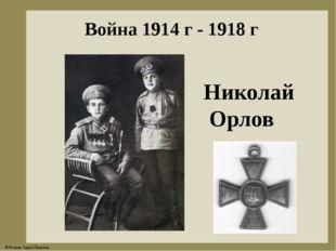 Война 1914 г - 1918 г Николай Орлов © Фокина Лидия Петровна