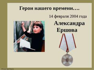 Герои нашего времени…. Александра Ершова 14 февраля 2004 года © Фокина Лидия