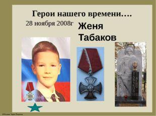 Герои нашего времени…. Женя Табаков 28 ноября 2008г © Фокина Лидия Петровна