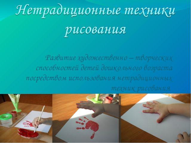 Развитие художественно – творческих способностей детей дошкольного возраста п...