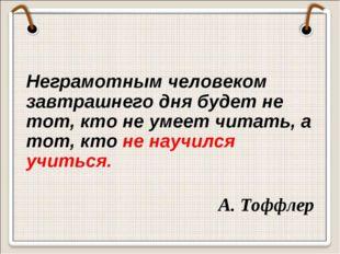 Неграмотным человеком завтрашнего дня будет не тот, кто не умеет читать, а т