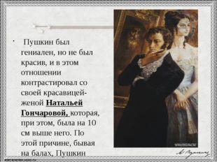 Пушкин был гениален, но не был красив, и в этом отношении контрастировал со