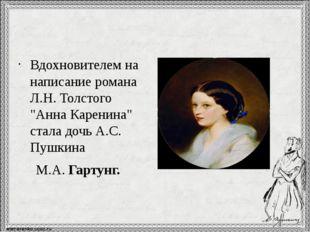 """Вдохновителем на написание романа Л.Н. Толстого """"Анна Каренина"""" стала дочь А"""