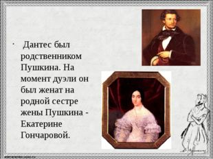 Дантес был родственником Пушкина. На момент дуэли он был женат на родной се