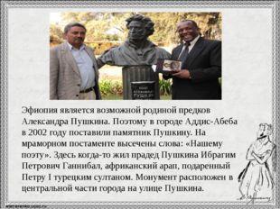 Эфиопия является возможной родиной предков Александра Пушкина. Поэтому в гор