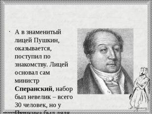 А в знаменитый лицей Пушкин, оказывается, поступил по знакомству. Лицей осно