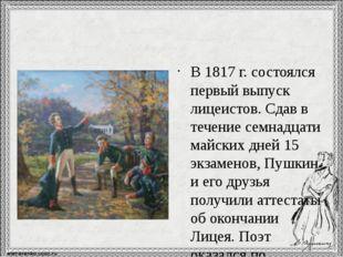 В 1817 г. состоялся первый выпуск лицеистов. Сдав в течение семнадцати майск