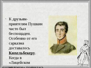 К друзьям-приятелям Пушкин часто был беспощаден. Особенно от его сарказма до