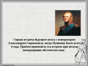 Первая встреча будущего поэта с императором Александром I произошла, когда Пу