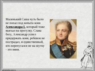 Маленький Саша чуть было не попал под копыта коня Александра I, который тоже