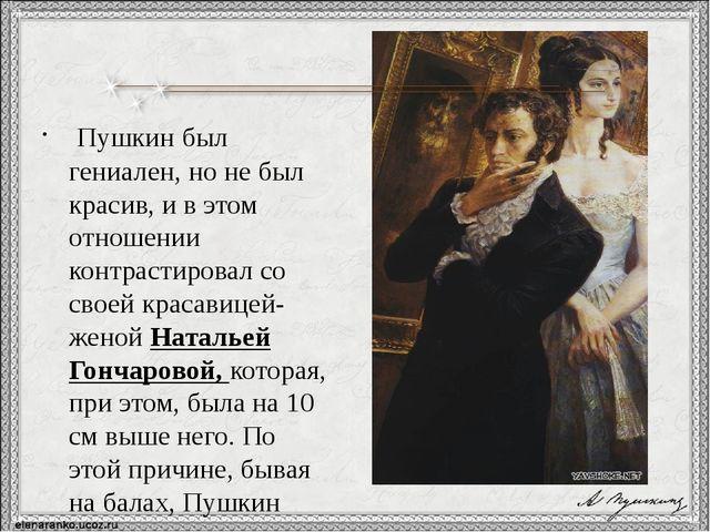 Пушкин был гениален, но не был красив, и в этом отношении контрастировал со...