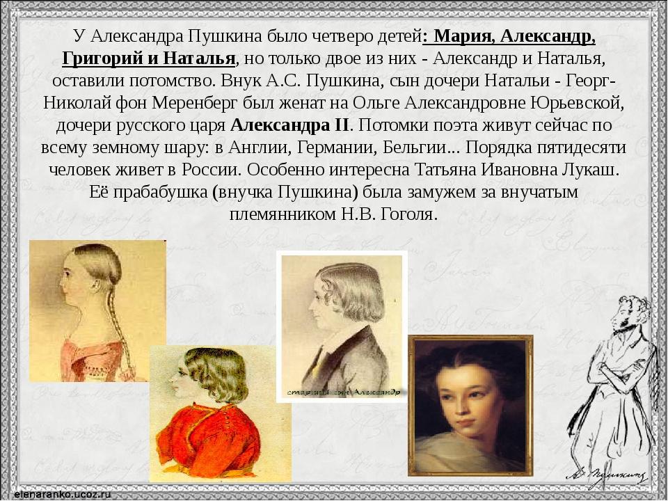 У Александра Пушкина было четверо детей: Мария, Александр, Григорий и Наталья...