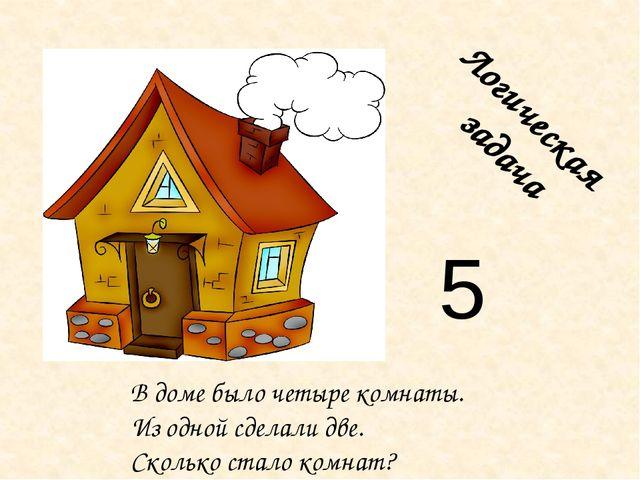 Логическая задача В доме было четыре комнаты. Из одной сделали две. Сколько с...