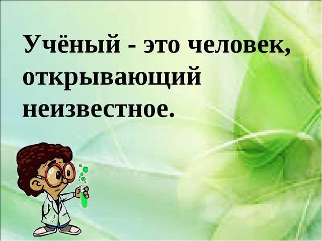 Учёный - это человек, открывающий неизвестное.
