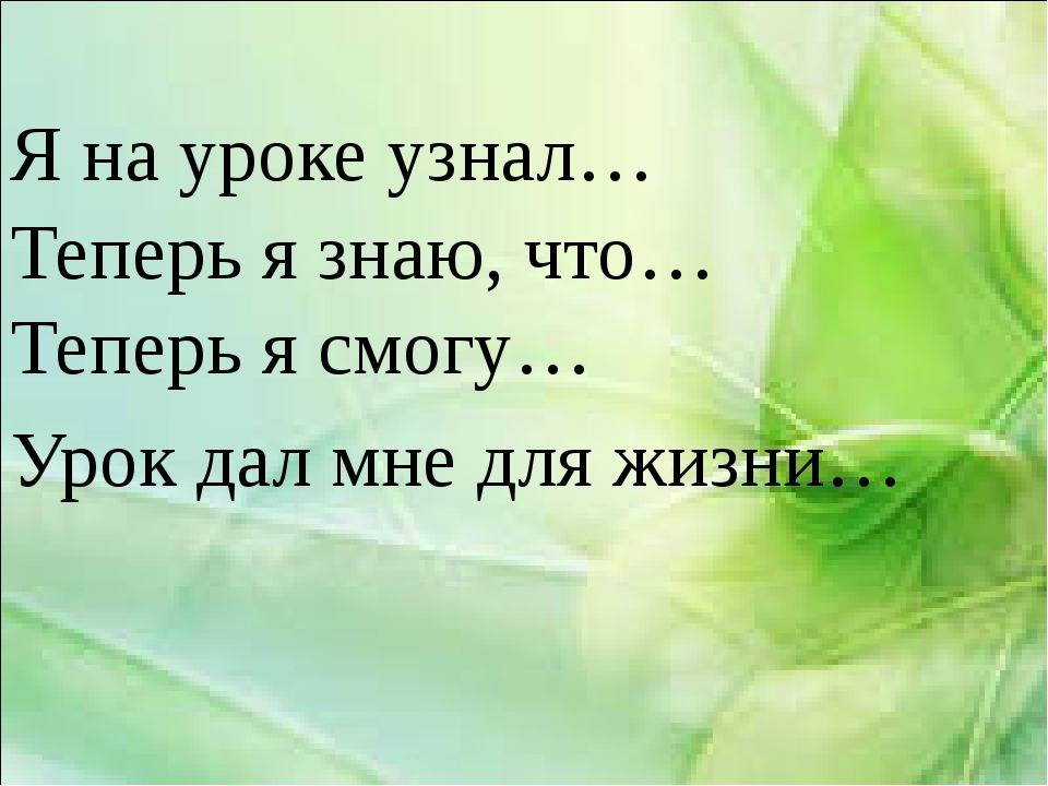 Я на уроке узнал… Теперь я знаю, что… Теперь я смогу… Урок дал мне для жизни…