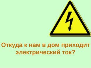 Откуда к нам в дом приходит электрический ток?