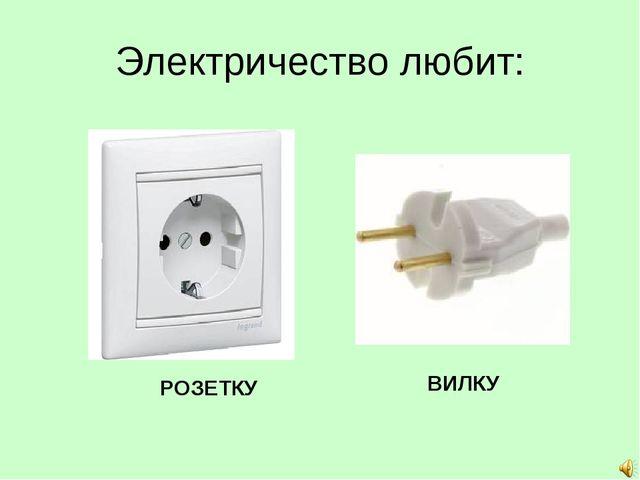 Электричество любит: РОЗЕТКУ ВИЛКУ