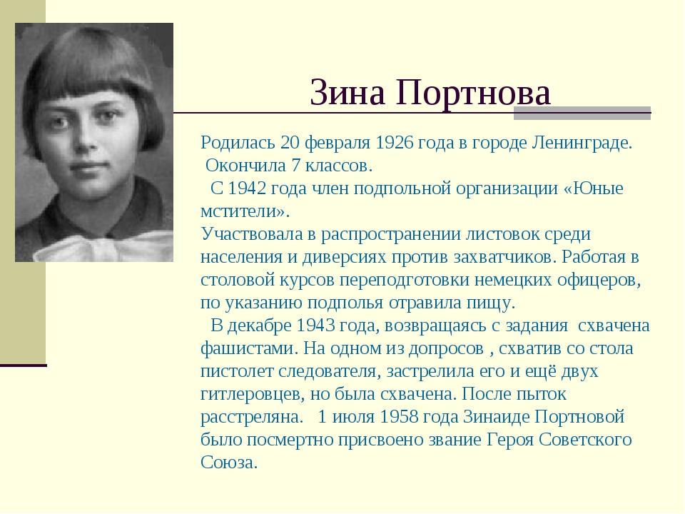 Зина Портнова Родилась 20 февраля 1926 года в городе Ленинграде. Окончила 7 к...