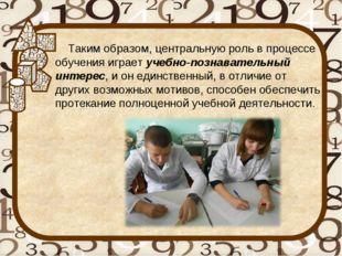 Таким образом, центральную роль в процессе обучения играет учебно-познавател
