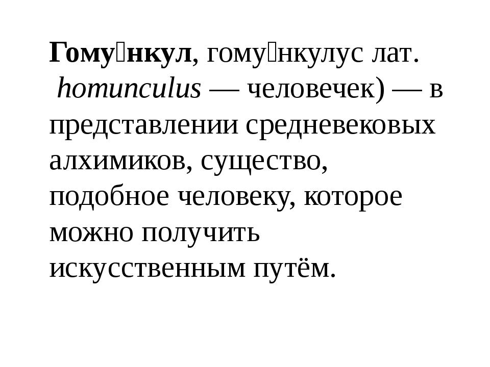 Гому́нкул, гому́нкулус лат.homunculus— человечек)— в представлении среднев...
