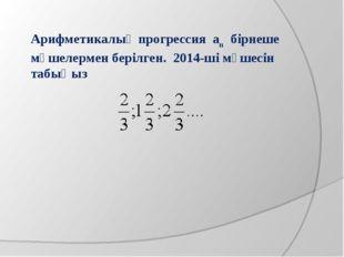 Арифметикалық прогрессия аn бірнеше мүшелермен берілген. 2014-ші мүшесін табы