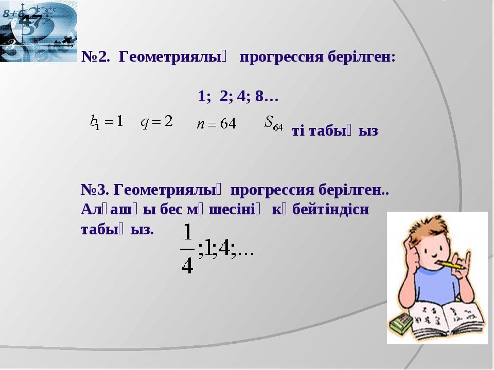 №2. Геометриялық прогрессия берілген: 1; 2; 4; 8… ті табыңыз №3. Геометриялық...