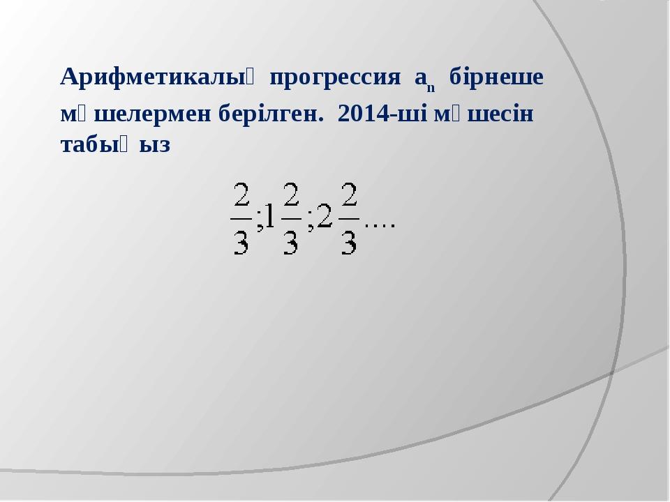 Арифметикалық прогрессия аn бірнеше мүшелермен берілген. 2014-ші мүшесін табы...