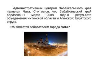 Административным центром Забайкальского края является Чита. Считается, что З