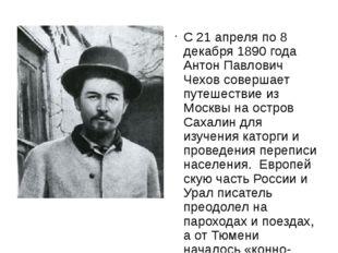 С 21 апреля по 8 декабря 1890 года Антон Павлович Чехов совершает путешестви
