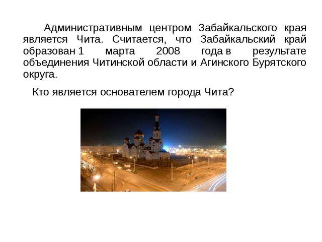 Административным центром Забайкальского края является Чита. Считается, что З...