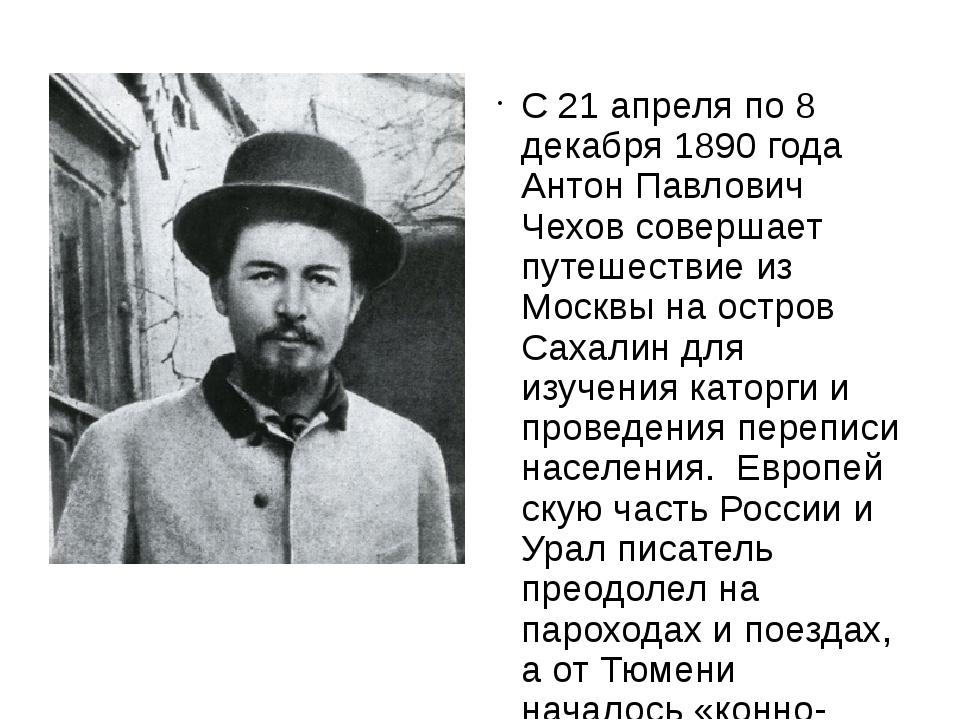 С 21 апреля по 8 декабря 1890 года Антон Павлович Чехов совершает путешестви...