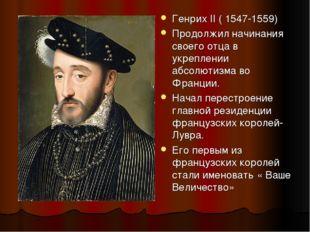 Генрих II ( 1547-1559) Продолжил начинания своего отца в укреплении абсолютиз