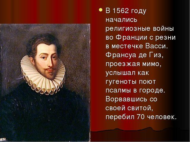 В 1562 году начались религиозные войны во Франции с резни в местечке Васси. Ф...