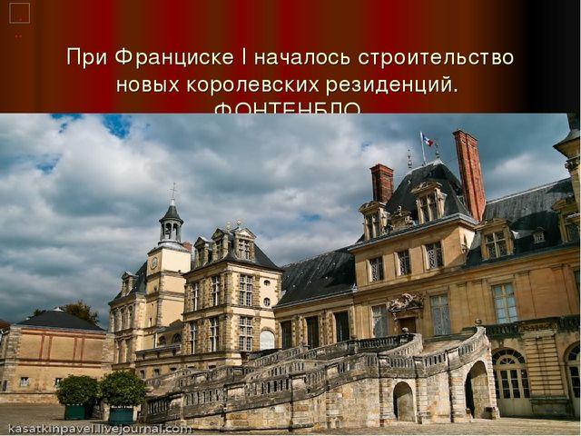 При Франциске I началось строительство новых королевских резиденций. ФОНТЕНБЛО.