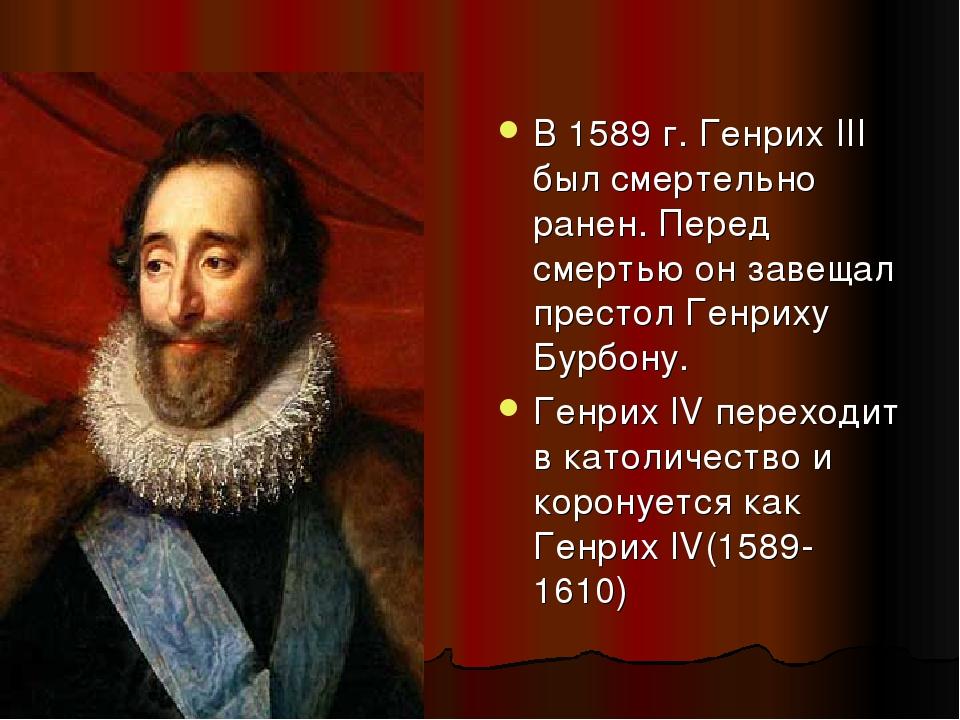 В 1589 г. Генрих III был смертельно ранен. Перед смертью он завещал престол Г...