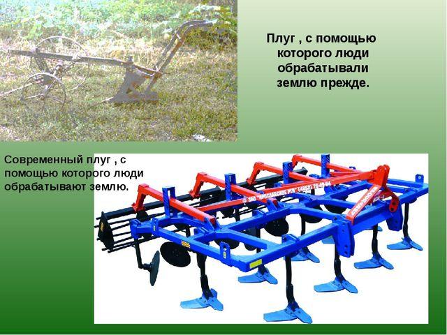 Плуг , с помощью которого люди обрабатывали землю прежде. Современный плуг ,...