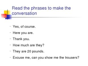 Read the phrases to make the conversation Yes, of course. Here you are. Thank