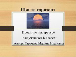 Шаг за горизонт Проект по литературе для учащихся 6 класса Автор: Гарачёва Ма